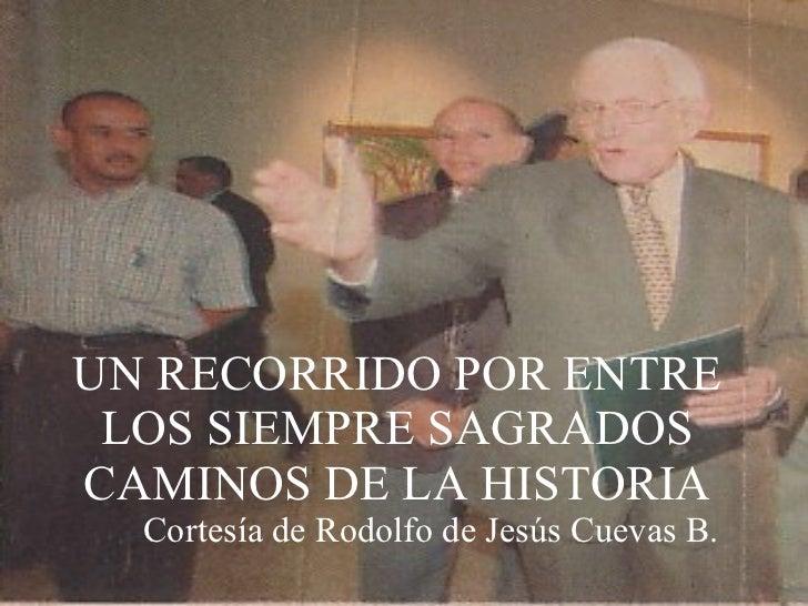 UN RECORRIDO POR ENTRE LOS SIEMPRE SAGRADOS CAMINOS DE LA HISTORIA Cortesía de Rodolfo de Jesús Cuevas B.