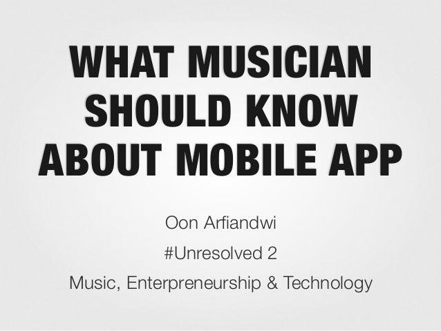 WHAT MUSICIANSHOULD KNOWABOUT MOBILE APPOon Arfiandwi#Unresolved 2Music, Enterpreneurship & Technology