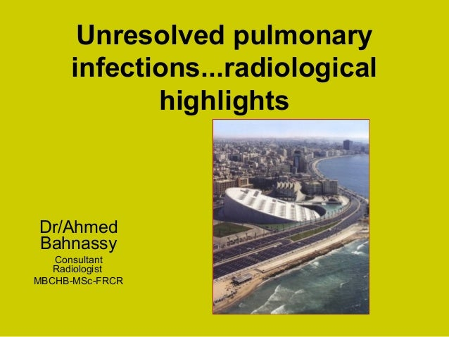 Unresolved pulmonary infections...radiological highlights Dr/Ahmed Bahnassy Consultant Radiologist MBCHB-MSc-FRCR