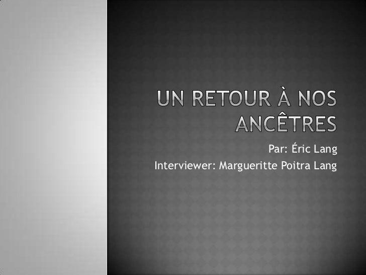 Un retour à nos ancêtres<br />Par: Éric Lang<br />Interviewer: Margueritte Poitra Lang <br />