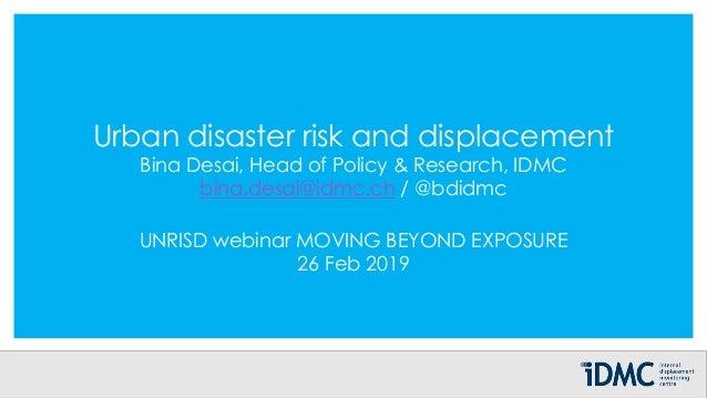 Urban disaster risk and displacement Bina Desai, Head of Policy & Research, IDMC bina.desai@idmc.ch / @bdidmc UNRISD webin...