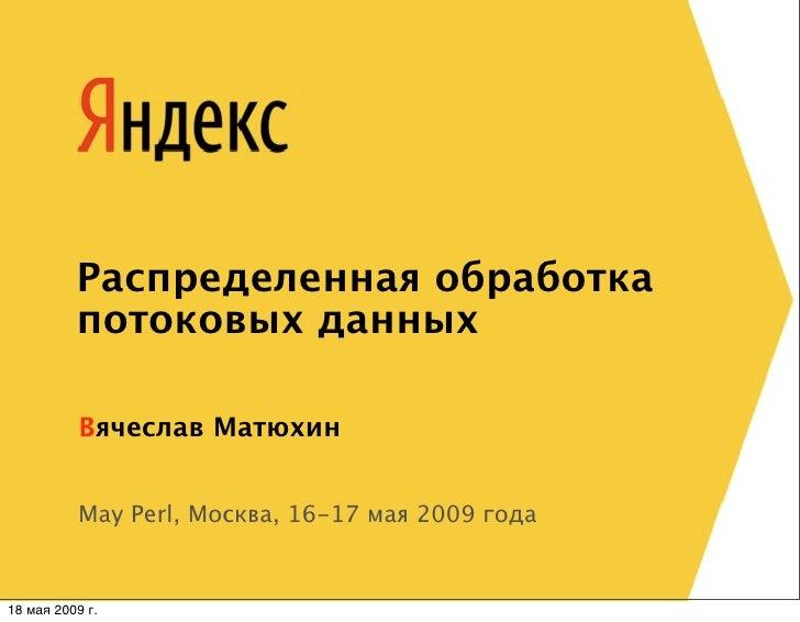 Распределенная обработка           потоковых данных             Вячеслав Матюхин              May Perl, Москва, 16-17 мая ...