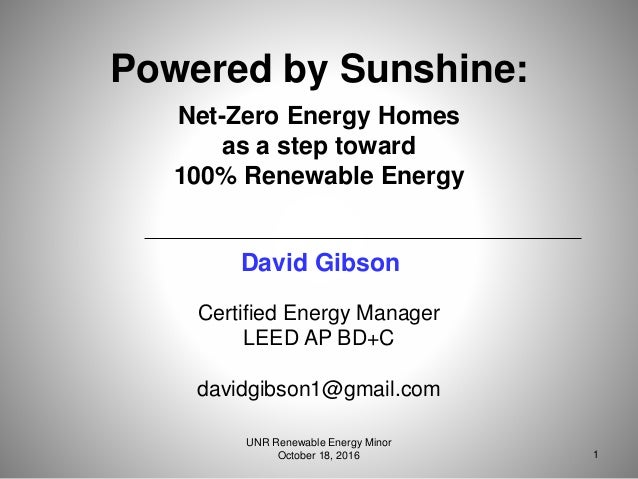 Certified Energy Manager LEED AP BD+C davidgibson1@gmail.com Powered by Sunshine: Net-Zero Energy Homes as a step toward 1...