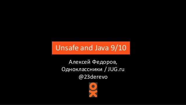 UnsafeandJava9/10 АлексейФедоров, Одноклассники/ JUG.ru @23derevo
