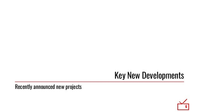 Key New Developments 6 Recently announced new projects
