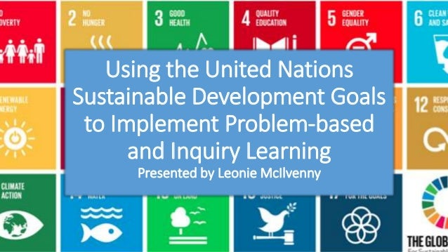 Using the United Nations Sustainable Development Goals to Implement Problem-based and Inquiry Learning Presented by Leonie...