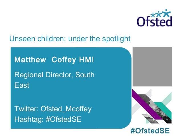 Unseen children: under the spotlight Matthew Coffey HMI Regional Director, South East Twitter: Ofsted_Mcoffey Hashtag: #Of...