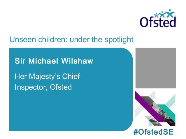 Unseen children: under the spotlight Sir Michael Wilshaw Her Majesty's Chief Inspector, Ofsted #OfstedSE