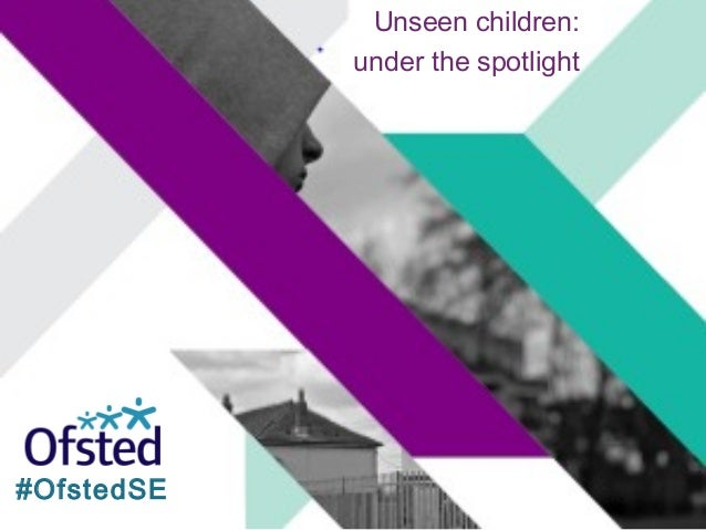 Unseen children: under the spotlight Dr Kevan Collins Chief Executive, Education Endowment Foundation #OfstedSE