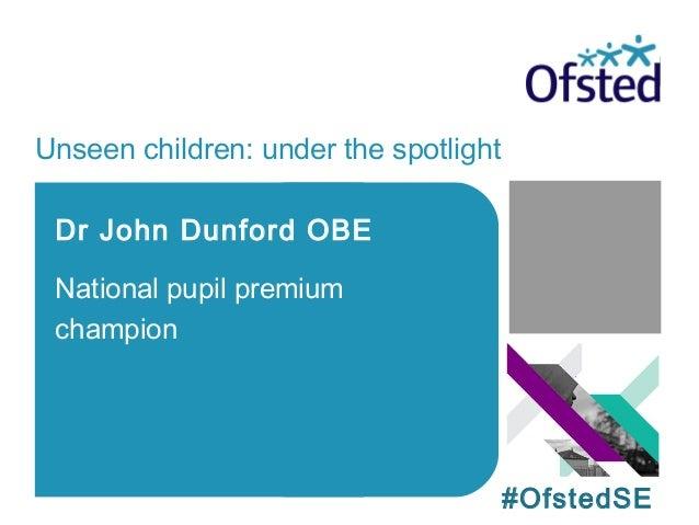 Unseen children: under the spotlight Dr John Dunford OBE National pupil premium champion #OfstedSE
