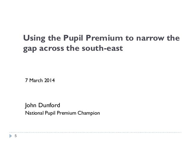 Using the Pupil Premium to narrow the gap across the south-east 7 March 2014 John Dunford National Pupil Premium Champion 5