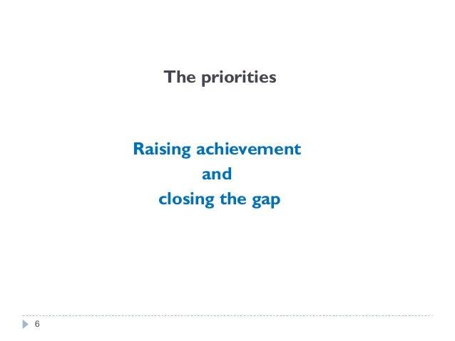 The priorities Raising achievement and closing the gap 6