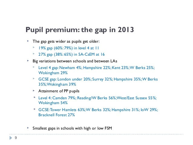 Pupil premium: the gap in 2013  The gap gets wider as pupils get older:  19% gap (60%: 79%) in level 4 at 11  27% gap (...