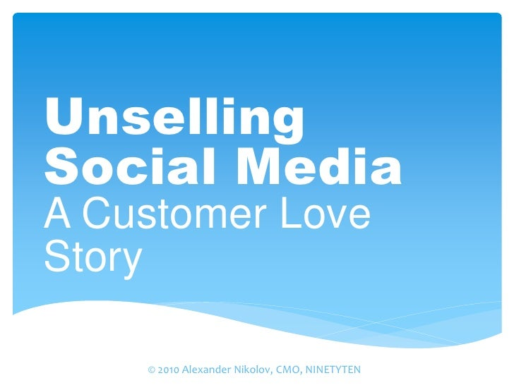 Unselling Social Media A Customer Love Story      © 2010 Alexander Nikolov, CMO, NINETYTEN