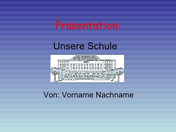 Präsentation: Von: Vorname Nachname Unsere Schule