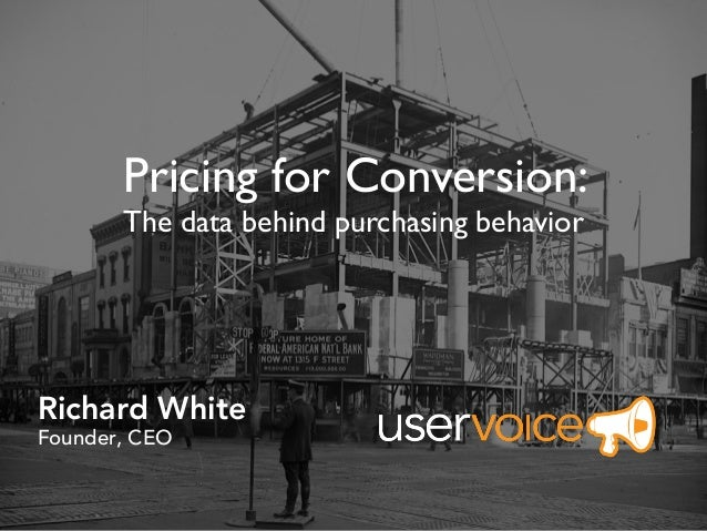 Richard White Founder, CEO Pricing for Conversion: The data behind purchasing behavior