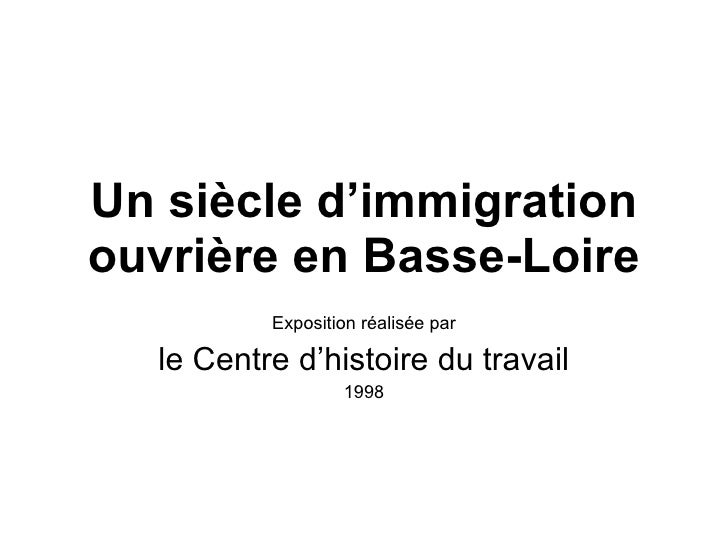 Un siècle d'immigration ouvrière en Basse-Loire Exposition réalisée par le Centre d'histoire du travail 1998