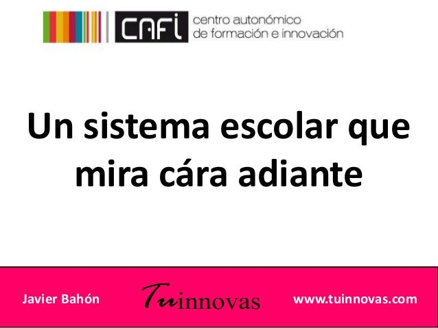 Javier Bahón www.tuinnovas.com Un sistema escolar que mira cára adiante