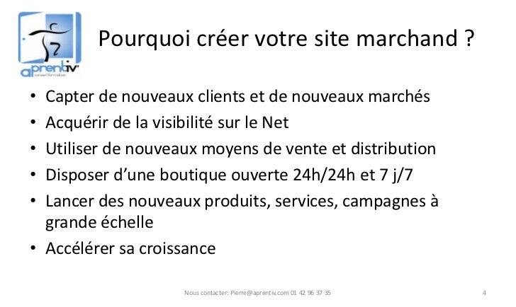 Pourquoi créer votre site marchand ?• Capter de nouveaux clients et de nouveaux marchés• Acquérir de la visibilité sur le ...