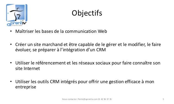 Objectifs• Maîtriser les bases de la communication Web• Créer un site marchand et être capable de le gérer et le modifier,...
