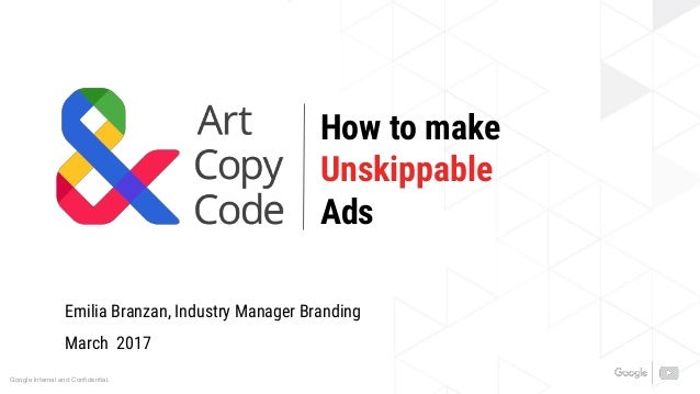 Google Internal and Confidential. How to make Unskippable Ads Emilia Branzan, Industry Manager Branding March 2017