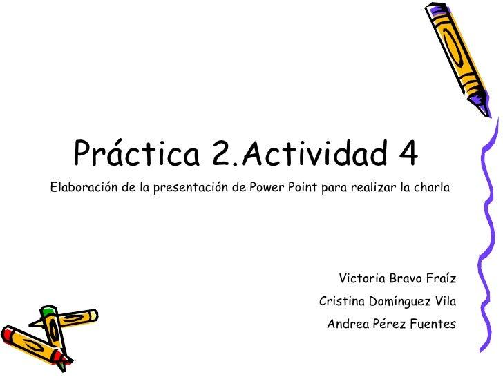 <ul><li>Práctica 2.Actividad 4  </li></ul>Elaboración de la presentación de Power Point para realizar la charla   Victoria...