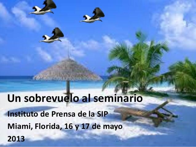 Un sobrevuelo al seminario Instituto de Prensa de la SIP Miami, Florida, 16 y 17 de mayo 2013