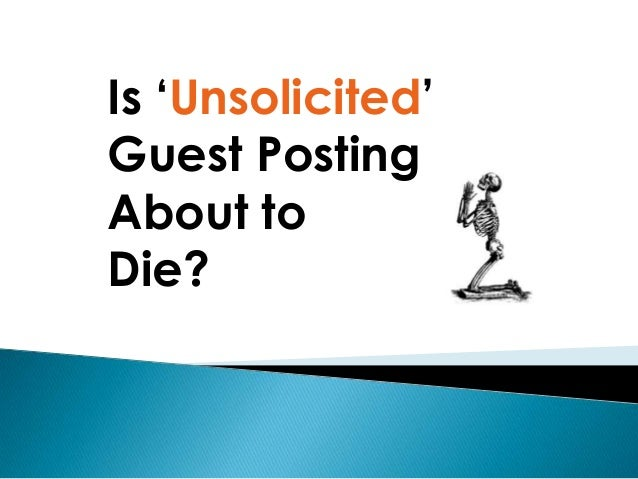 Is 'Unsolicited'Guest PostingAbout toDie?