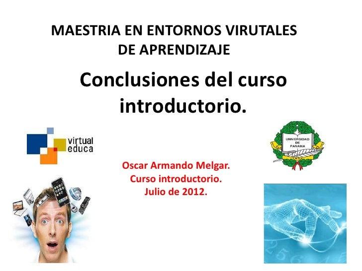 MAESTRIA EN ENTORNOS VIRUTALES        DE APRENDIZAJE   Conclusiones del curso      introductorio.        Oscar Armando Mel...
