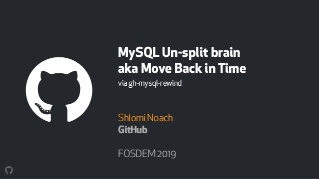 MySQL Un-split brain aka Move Back in Time viagh-mysql-rewind ShlomiNoach GitHub FOSDEM2019
