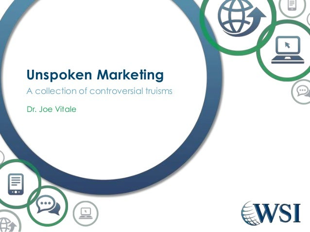Unspoken Marketing A collection of controversial truisms Dr. Joe Vitale