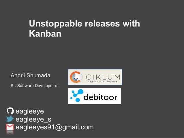 Unstoppable releases with Kanban Andrii Shumada Sr. Software Developer at eagleeye eagleeye_s eagleeyes91@gmail.com
