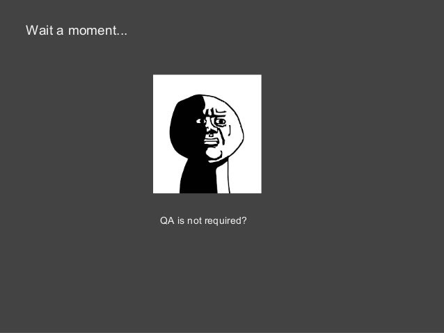 Wait a moment... QA is not required?
