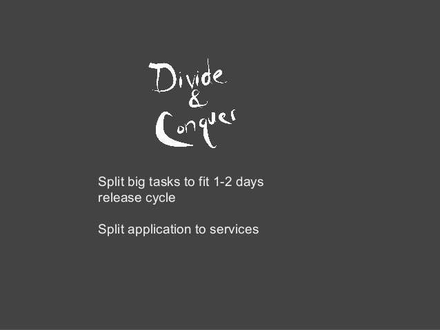 Split big tasks to fit 1-2 days release cycle Split application to services