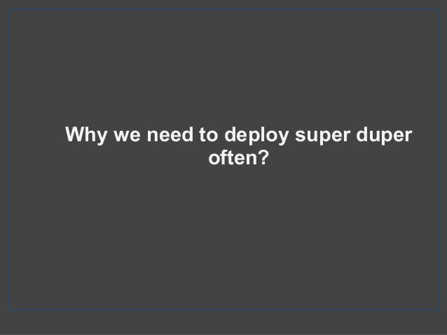Why we need to deploy super duper often?