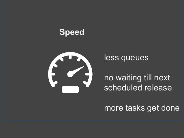 less queues no waiting till next scheduled release more tasks get done Speed
