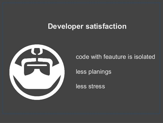 Developer satisfaction code with feauture is isolated less planings less stress