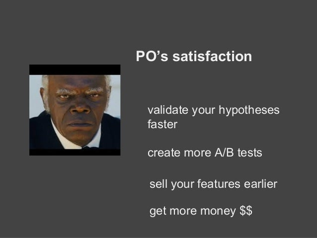 PO's satisfaction validate your hypotheses faster create more A/B tests sell your features earlier get more money $$