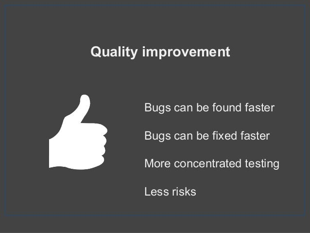 Quality improvement Bugs can be found faster Bugs can be fixed faster More concentrated testing Less risks
