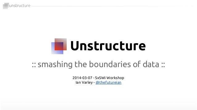 Unstructure :: smashing the boundaries of data :: 2014-03-07 - SxSWi Workshop Ian Varley - @thefutureian
