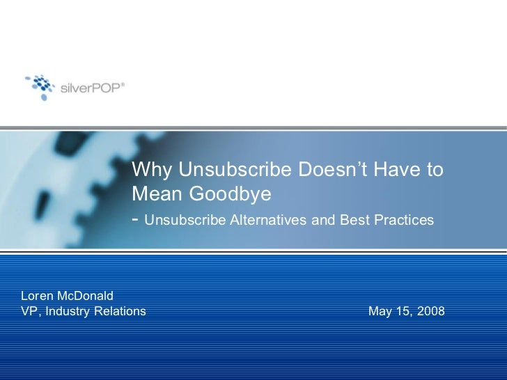 Why Unsubscribe Doesn't Have to Mean Goodbye -  Unsubscribe Alternatives and Best Practices May 15, 2008 Loren McDonald VP...
