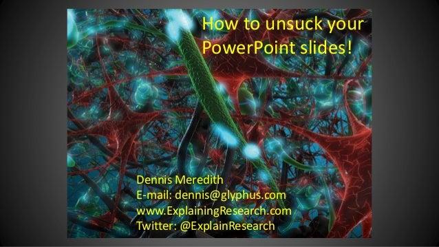 Dennis Meredith E-mail: dennis@glyphus.com www.ExplainingResearch.com Twitter: @ExplainResearch How to unsuck your PowerPo...