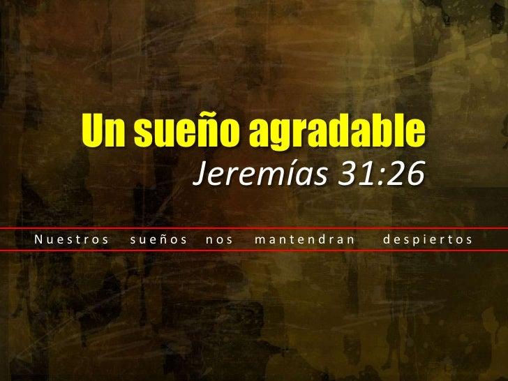 Un sueño agradable<br />Jeremías 31:26<br />N u e s t r o s       s u e ñ o s      n o s       m a n t e n d r a n        ...