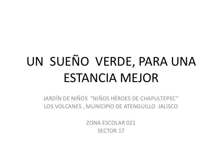 """UN SUEÑO VERDE, PARA UNA     ESTANCIA MEJOR  JARDÍN DE NIÑOS """"NIÑOS HÉROES DE CHAPULTEPEC""""  LOS VOLCANES , MUNICIPIO DE AT..."""