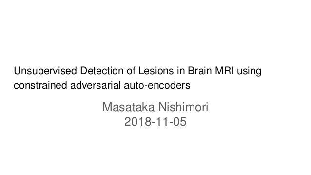 Unsupervised Detection of Lesions in Brain MRI using constrained adversarial auto-encoders Masataka Nishimori 2018-11-05