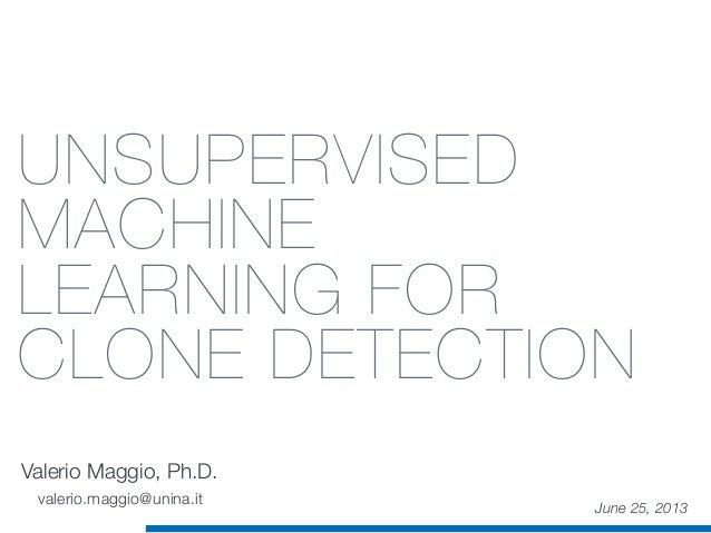 UNSUPERVISED MACHINE LEARNING FOR CLONE DETECTION Valerio Maggio, Ph.D. June 25, 2013 valerio.maggio@unina.it