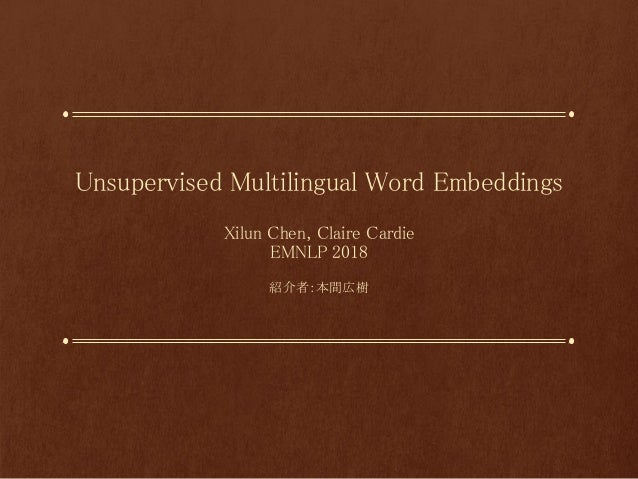 Unsupervised Multilingual Word Embeddings Xilun Chen, Claire Cardie EMNLP 2018 紹介者:本間広樹