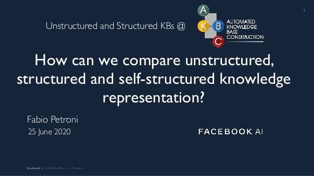 How can we compare unstructured, structured and self-structured knowledge representation? Fabio Petroni 25 June 2020 1 Uns...
