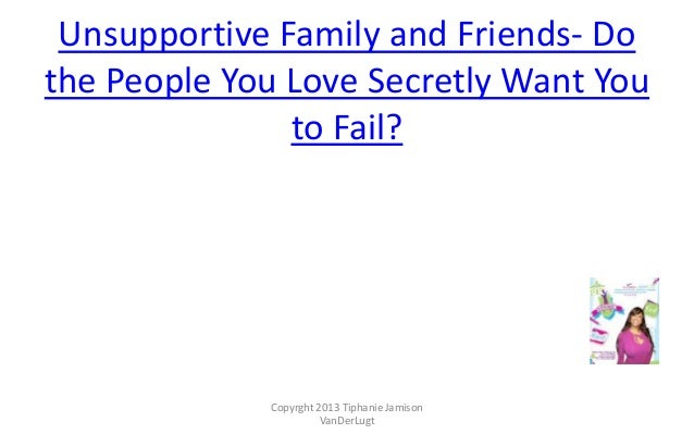 Unsupportive Family and Friends- Do the People You Love Secretly Want You to Fail?  Copyrght 2013 Tiphanie Jamison VanDerL...