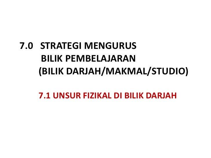 7.0   STRATEGI MENGURUS <br />BILIK PEMBELAJARAN   (BILIK DARJAH/MAKMAL/STUDIO)<br />         7.1 UNSUR FIZIKAL DI BILIK D...